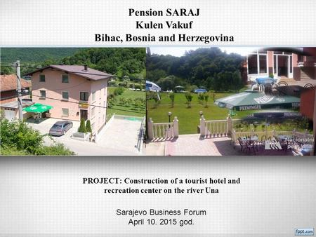 PROJECT: Construction of a tourist hotel and recreation center on the river Una Sarajevo Business Forum April 10. 2015 god. Pension SARAJ Kulen Vakuf Bihac,