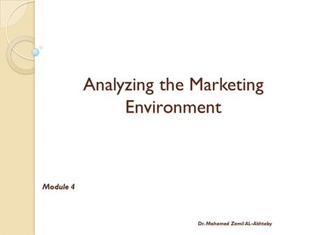 Analyzing the Marketing Environment Module 4 Dr. Mohamed Zamil AL-Akhtaby.