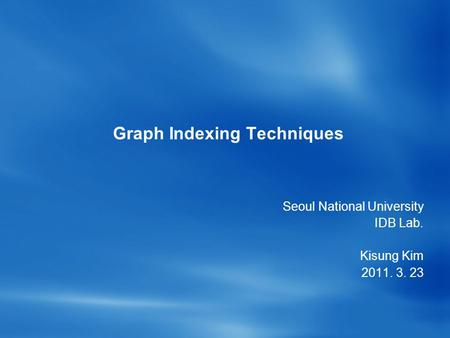 Graph Indexing Techniques Seoul National University IDB Lab. Kisung Kim 2011. 3. 23.