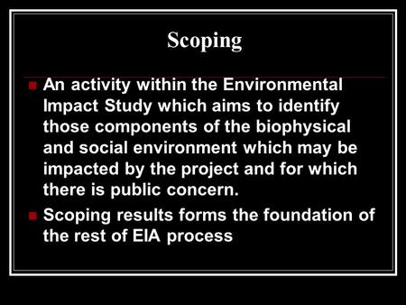 Scoping An activity within the Environmental Impact Study which aims to identify those components of the biophysical and social environment which may be.