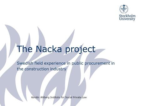 The Nacka project Swedish field experience in public procurement in the construction industry Kerstin Ahlberg Institute for Social Private Law.