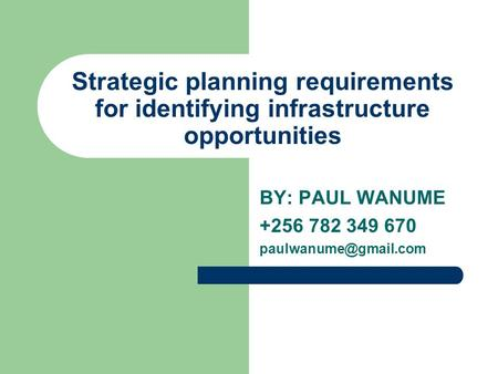 BY: PAUL WANUME +256 782 349 670 paulwanume@gmail.com Strategic planning requirements for identifying infrastructure opportunities BY: PAUL WANUME +256.