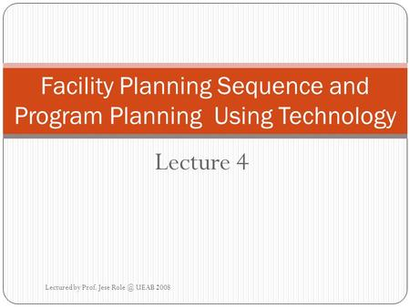 Lecture 4 Facility Planning Sequence and Program Planning Using Technology Lectured by Prof. Jese UEAB 2008.