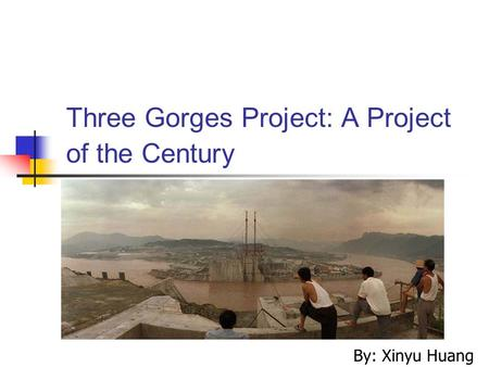Three Gorges Project: A Project of the Century By: Xinyu Huang.