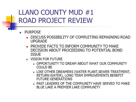 LLANO COUNTY MUD #1 ROAD PROJECT REVIEW PURPOSE DISCUSS POSSIBILITY OF COMPLETING REMAINING ROAD UPGRADE PROVIDE FACTS TO INFORM COMMUNITY TO MAKE DECISION.