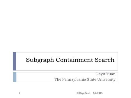Subgraph Containment Search Dayu Yuan The Pennsylvania State University 1© Dayu Yuan9/7/2015.