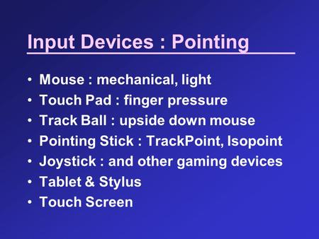 Input Devices : Pointing Mouse : mechanical, light Touch Pad : finger pressure Track Ball : upside down mouse Pointing Stick : TrackPoint, Isopoint Joystick.