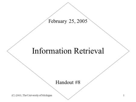 (C) 2003, The University of Michigan1 Information Retrieval Handout #8 February 25, 2005.