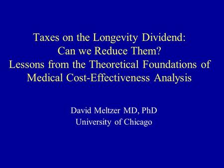 Taxes on the Longevity Dividend: Can we Reduce Them? Lessons from the Theoretical Foundations of Medical Cost-Effectiveness Analysis David Meltzer MD,
