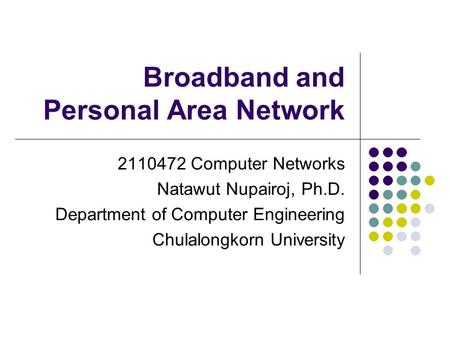 Broadband and Personal Area Network 2110472 Computer Networks Natawut Nupairoj, Ph.D. Department of Computer Engineering Chulalongkorn University.