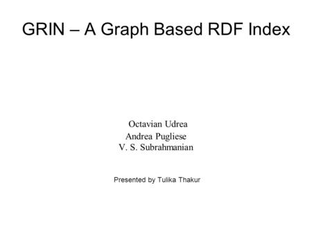 GRIN – A Graph Based RDF Index Octavian Udrea Andrea Pugliese V. S. Subrahmanian Presented by Tulika Thakur.