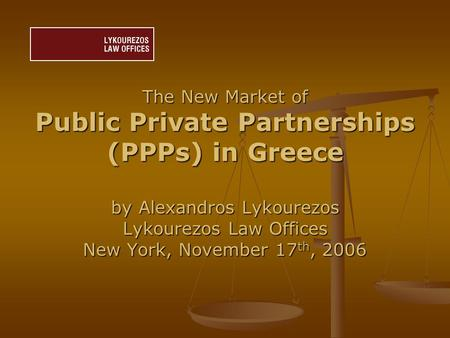 The New Market of Public Private Partnerships (PPPs) in Greece by Alexandros Lykourezos Lykourezos Law Offices New York, November 17 th, 2006.