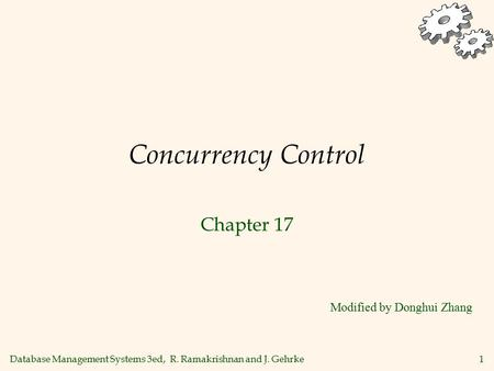 Database Management Systems 3ed, R. Ramakrishnan and J. Gehrke1 Concurrency Control Chapter 17 Modified by Donghui Zhang.