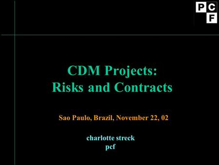 CDM Projects: Risks and Contracts charlotte streck pcf Sao Paulo, Brazil, November 22, 02.