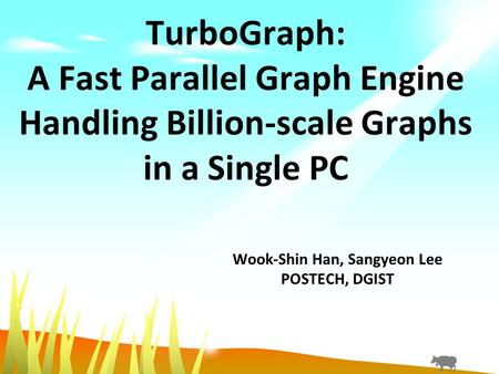 TurboGraph: A Fast Parallel Graph Engine Handling Billion-scale Graphs in a Single PC Wook-Shin Han, Sangyeon Lee POSTECH, DGIST.