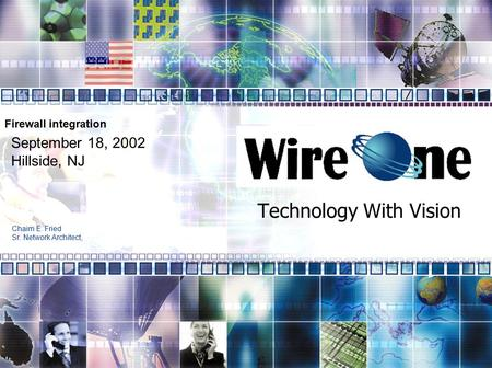 Technology With Vision September 18, 2002 Hillside, NJ Chaim E. Fried Sr. Network Architect, Firewall integration.