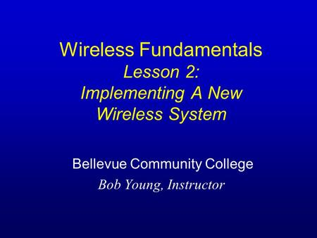Wireless Fundamentals Lesson 2: Implementing A New Wireless System Bellevue Community College Bob Young, Instructor.