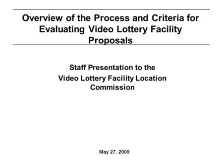 May 27, 2009 Overview of the Process and Criteria for Evaluating Video Lottery Facility Proposals Staff Presentation to the Video Lottery Facility Location.