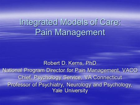 Integrated Models of Care: Pain Management Robert D. Kerns, PhD National Program Director for Pain Management, VACO Chief, Psychology Service, VA Connecticut.
