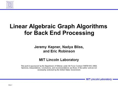Slide-1 MIT Lincoln Laboratory Linear Algebraic Graph <strong>Algorithms</strong> for Back End Processing Jeremy Kepner, Nadya Bliss, and Eric Robinson MIT Lincoln Laboratory.