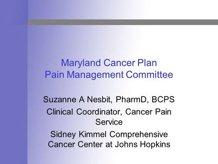 Maryland Cancer Plan Pain Management Committee Suzanne A Nesbit, PharmD, BCPS Clinical Coordinator, Cancer Pain Service Sidney Kimmel Comprehensive Cancer.