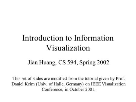 Introduction to Information Visualization Jian Huang, CS 594, Spring 2002 This set of slides are modified from the tutorial given by Prof. Daniel Keim.