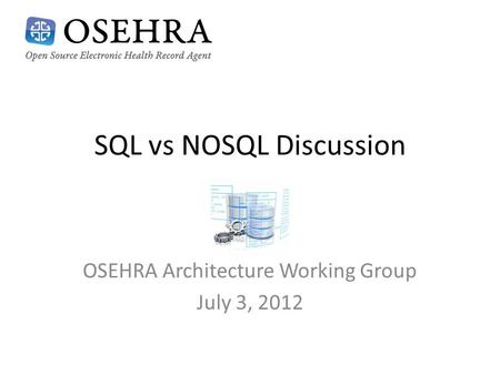 SQL vs NOSQL Discussion OSEHRA Architecture Working Group July 3, 2012.