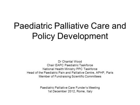 Paediatric Palliative Care and Policy Development Dr Chantal Wood Chair EAPC Paediatric Taskforce National Health Ministry PPC Taskforce Head of the Paediatric.