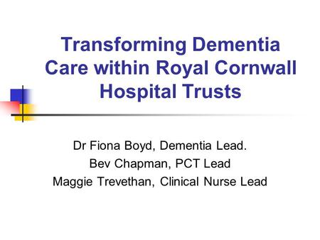 Transforming Dementia Care within Royal Cornwall Hospital Trusts Dr Fiona Boyd, Dementia Lead. Bev Chapman, PCT Lead Maggie Trevethan, Clinical Nurse Lead.