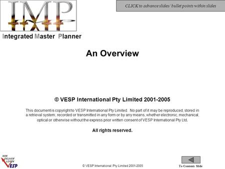 © VESP International Pty Limited 2001-2005 To Contents Slide CLICK to advance slides/ bullet points within slides Integrated Master Planner An Overview.