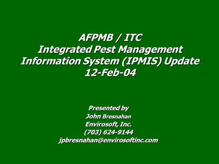 Presented by John Bresnahan Envirosoft, Inc. (703) 624-9144 AFPMB / ITC Integrated Pest Management Information System (IPMIS)