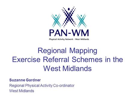 Regional Mapping Exercise Referral Schemes in the West Midlands Suzanne Gardner Regional Physical Activity Co-ordinator West Midlands.