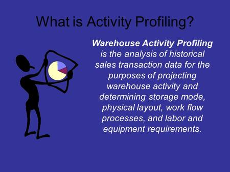 What is Activity Profiling? Warehouse Activity Profiling is the analysis of historical sales transaction data for the purposes of projecting warehouse.