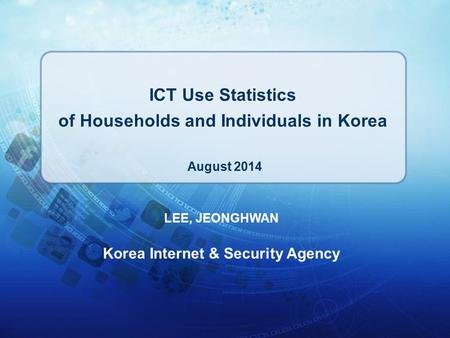 LEE, JEONGHWAN Korea Internet & Security Agency ICT Use Statistics of Households and Individuals in Korea August 2014.