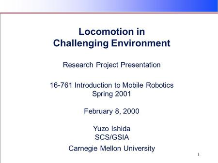 1 Locomotion in Challenging Environment Research Project Presentation 16-761 Introduction to Mobile Robotics Spring 2001 February 8, 2000 Yuzo Ishida SCS/GSIA.