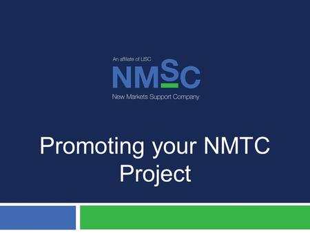 Promoting your NMTC Project. Program Extension  Promote your NMTC project and help get the program extended:  We need to make them aware that the New.
