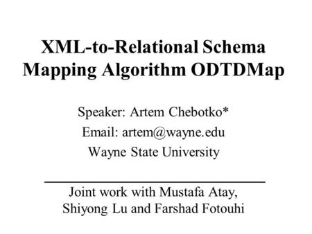 XML-to-Relational Schema Mapping Algorithm ODTDMap Speaker: Artem Chebotko*   Wayne State University Joint work with Mustafa Atay,