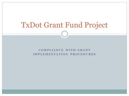 COMPLIANCE WITH GRANT IMPLEMENTATION PROCEDURES TxDot Grant Fund Project.