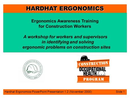 HARDHAT ERGONOMICS Hardhat Ergonomics-PowerPoint Presentation 1.2 (November 2000) Slide 1 Ergonomics Awareness Training for Construction Workers A workshop.