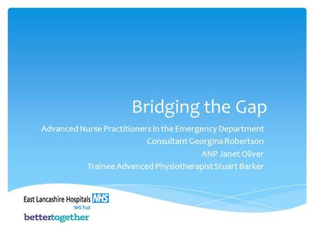 Bridging the Gap Advanced Nurse Practitioners in the Emergency Department Consultant Georgina Robertson ANP Janet Oliver Trainee Advanced Physiotherapist.
