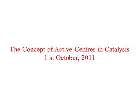 The Concept of Active Centres in Catalysis 1 st October, 2011.