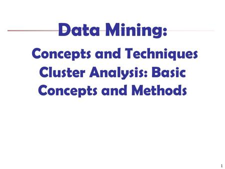Data Mining: Concepts and Techniques Cluster Analysis: Basic Concepts and Methods 1.