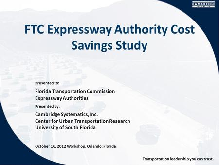 Presented to: Presented by: Transportation leadership you can trust. FTC Expressway Authority Cost Savings Study Florida Transportation Commission Expressway.