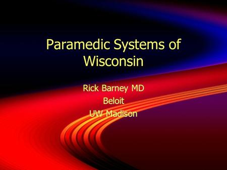 Paramedic Systems of Wisconsin Rick Barney MD Beloit UW Madison Rick Barney MD Beloit UW Madison.