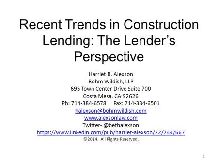 Recent Trends in Construction Lending: The Lender's Perspective 1 Harriet B. Alexson Bohm Wildish, LLP 695 Town Center Drive Suite 700 Costa Mesa, CA 92626.