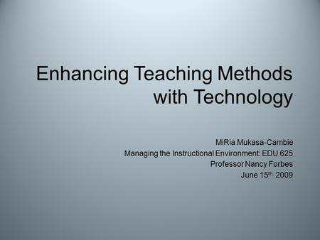 Enhancing Teaching Methods with Technology MiRia Mukasa-Cambie Managing the Instructional Environment: EDU 625 Professor Nancy Forbes June 15 th, 2009.