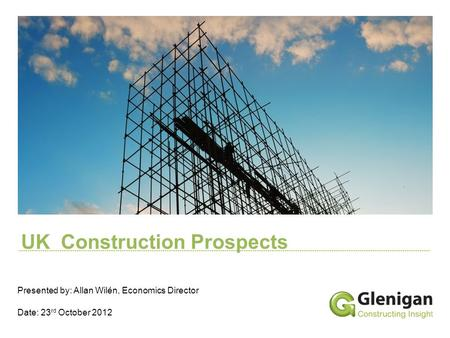 UK Construction Prospects Presented by: Allan Wilén, Economics Director Date: 23 rd October 2012.
