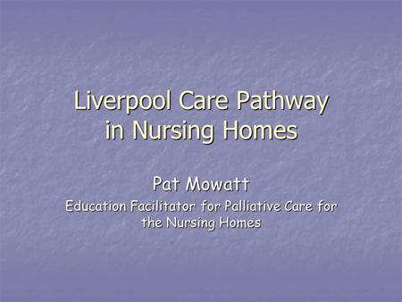 Liverpool Care Pathway in Nursing Homes Pat Mowatt Education Facilitator for Palliative Care for the Nursing Homes.