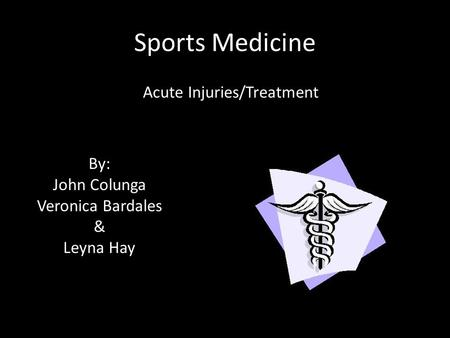 Sports Medicine Acute Injuries/Treatment By: John Colunga Veronica Bardales & Leyna Hay.