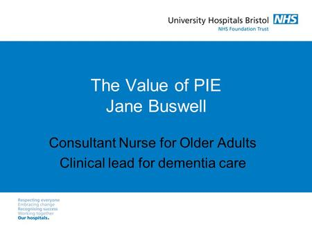 The Value of PIE Jane Buswell Consultant Nurse for Older Adults Clinical lead for dementia care.